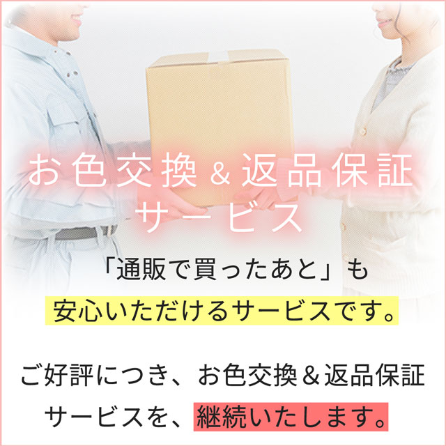 お色交換&返品保証サービス」通販で買った後も安心いただけるよう、サービスを継続いたします。