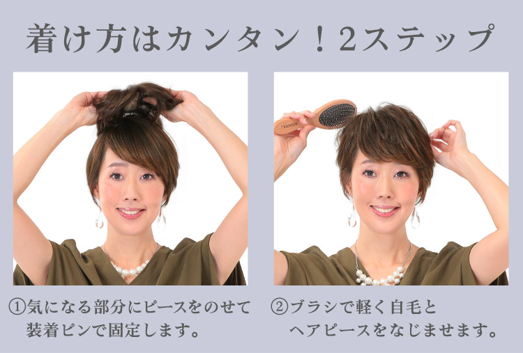 着け方はカンタン!2ステップ ①気になる部分にピースをのせて装着ピンで固定します。 ②ブラシで軽く自毛とヘアピースをなじませます。