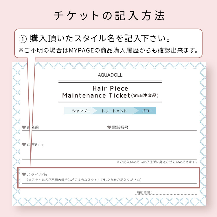 アクアドール直営サロン ヘアピースメンテナンスチケットのチケットの記入方法 ①ご購入頂いたスタイル名を記入下さい。※ご不明の場合はMYPAGEの商品購入履歴からも確認出来ます。