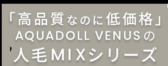 「高品質なのに低価格」AQUADOLL VENUSの人毛MIXシリーズ