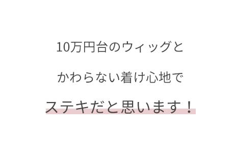 10万円台のウィッグとかわらない着け心地でステキだと思います!