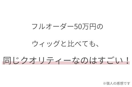 フルオーダー50万円のウィッグと比べても、同じクオリティーなのはすごい!